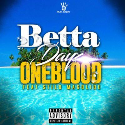 Oneblood – Betta Dayz ft. Stilo Magolide