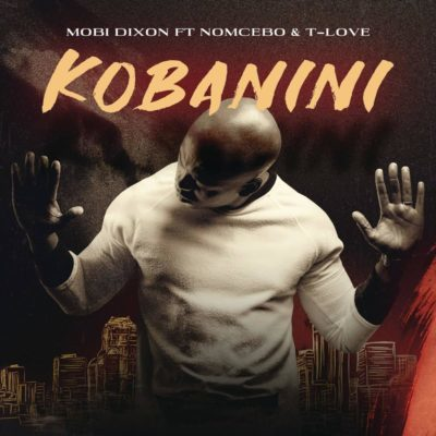 Mp3 Download: Mobi Dixon - Kobanini Kobanini ft. Nomcebo & T-Love