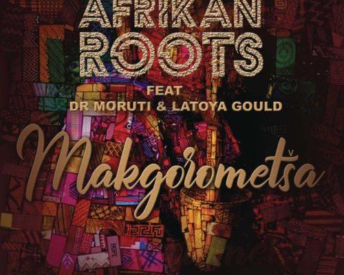 Mp3 Download: Afrikan Roots - Makgorometsa ft. Dr Moruti & Latoya Gould