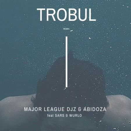 Major League & Abidoza – Trobul (Amapiano Remix) ft. Sarz & Wurld