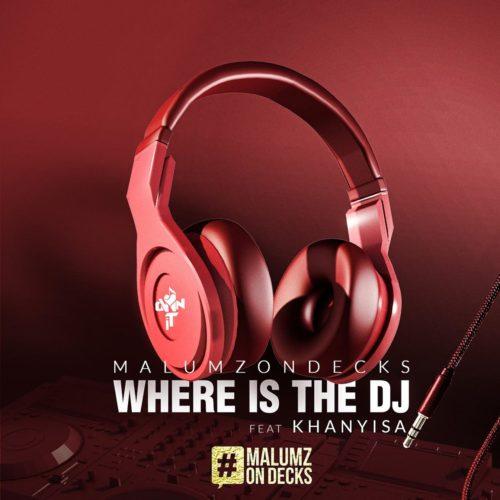 Malumz on Decks - Where Is the DJ ft. Khanyisa