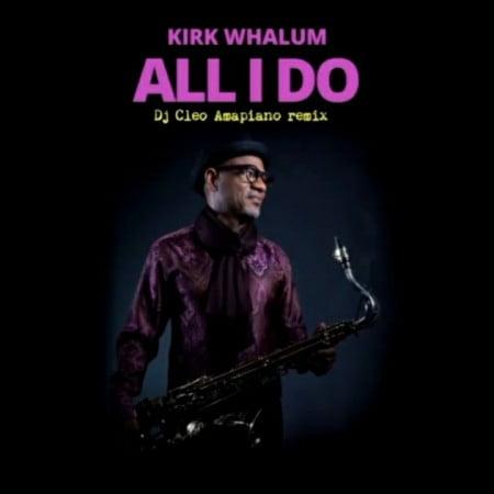 Kirk Whalum – All I Do (DJ Cleo Amapiano Remix)