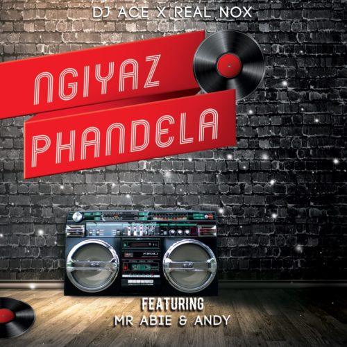 DJ Ace & Real Nox - Ngiyaz Phandela ft. Mr Abie & Andy